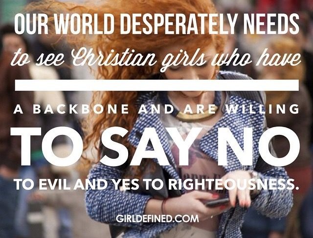"""Our world desperately needs to see Christian girls who have a backbone and are willing to say no to evil and yes to righteousness."" @girldefined"