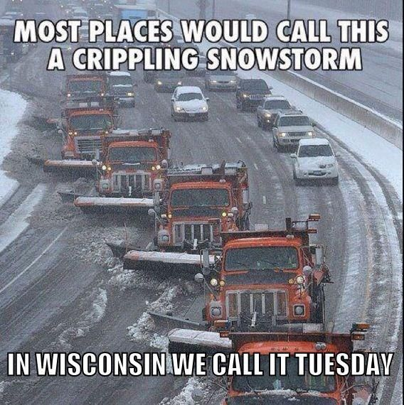 Wisconsin - Most places would call this a crippling snowstorm in Wisconsin we call it Tuesday