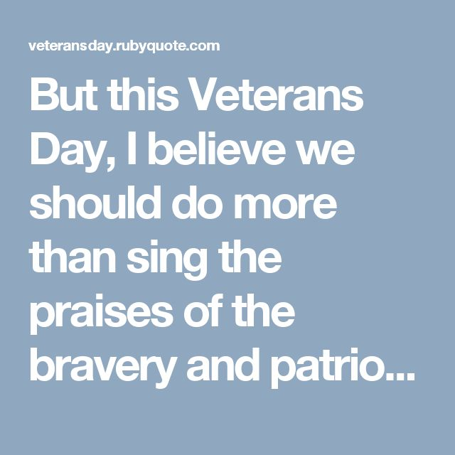 But this Veterans Day, I believe we should do more than sing the praises of the bravery and patriotism that our veterans have embodied in the past. We should take this opportunity to re-evaluate how we are treating our veterans in the present.
