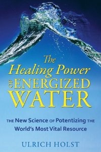 The Healing Power of Energized Water: The New Science of Potentizing the World's Most Vital Resource: Ulrich Holst: 9781594773389: Amazon.com: Books