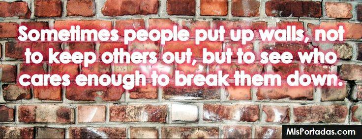 A veces la gente construye muros, no para alejar gente, sino para ver a quien le importa lo suficiente como para romper el muro