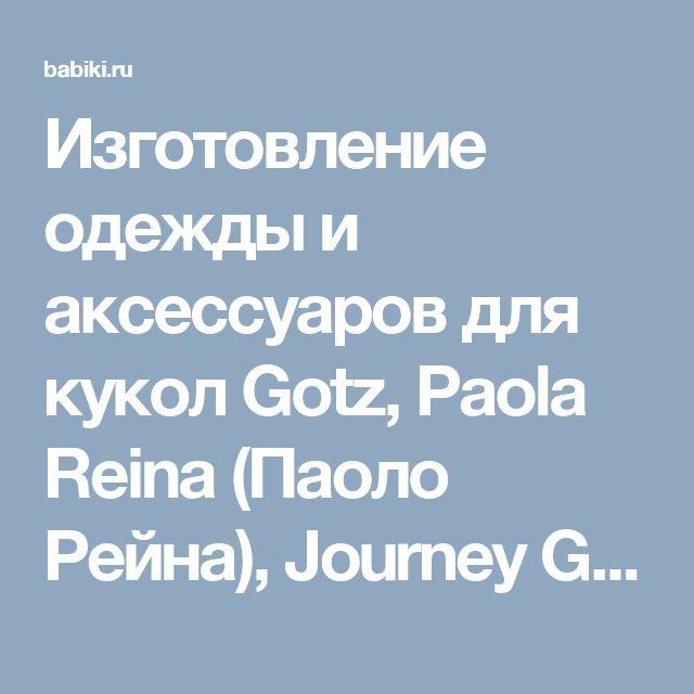 Изготовление одежды и аксессуаров для кукол Gotz, Paola Reina (Паоло Рейна), Journey Girls.