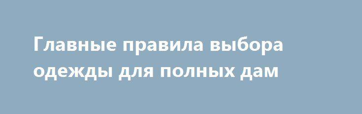 Главные правила выбора одежды для полных дам http://minsk1.net/view_news/glavnye_pravila_vybora_odezhdy_dlya_polnyh_dam/  С каждым годом стандарты красоты и моды становятся все более жесткими. Многочисленные вещи, представленные на полках и вешалках модных бутиков, пошиты исключительно для стройных дам с модельной фигурой. Но что же делать женщинам, которым природа не..