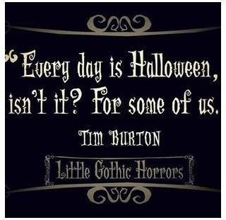 """""""Everyday is Halloween, isn't it? For some of us."""" - Tim Burton"""