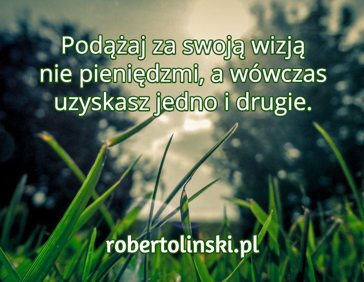 Podążaj za swoją wizją nie pieniędzmi, a wówczas uzyskasz jedno i drugie. / robertolinski.pl