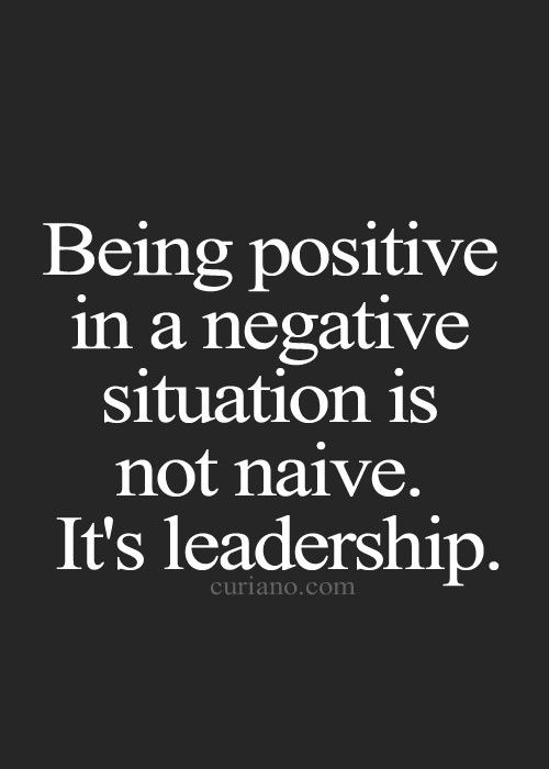 Being positive in a negative situation is not native. It's leadership.