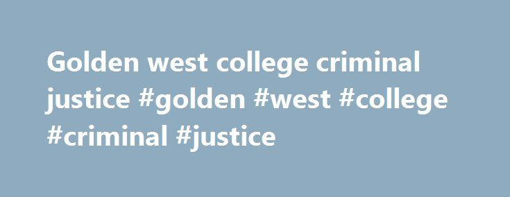 Golden west college criminal justice #golden #west #college #criminal #justice http://south-sudan.remmont.com/golden-west-college-criminal-justice-golden-west-college-criminal-justice/  # Webmail / Email For Faculty, Staff and students passwords are set to jj1234 where 1234 is the last four digits of your social security number or assigned student ID. Username Password: To access your account, you will type in your username and password at the appropriate prompts. At any time, you have the…