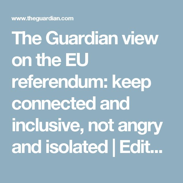 The Guardian view on the EU referendum: keep connected and inclusive, not angry and isolated | Editorial | Global | The Guardian