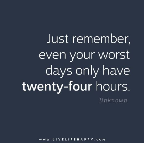 Just remember, even your worst days only have twenty-four hours.