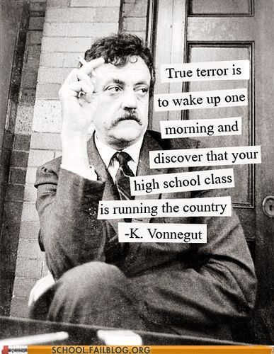 how true...: Thoughts, This Man, True Terror, Kurtvonnegut, Truths, Kurt Vonnegut, A Quotes, True Stories, High Schools