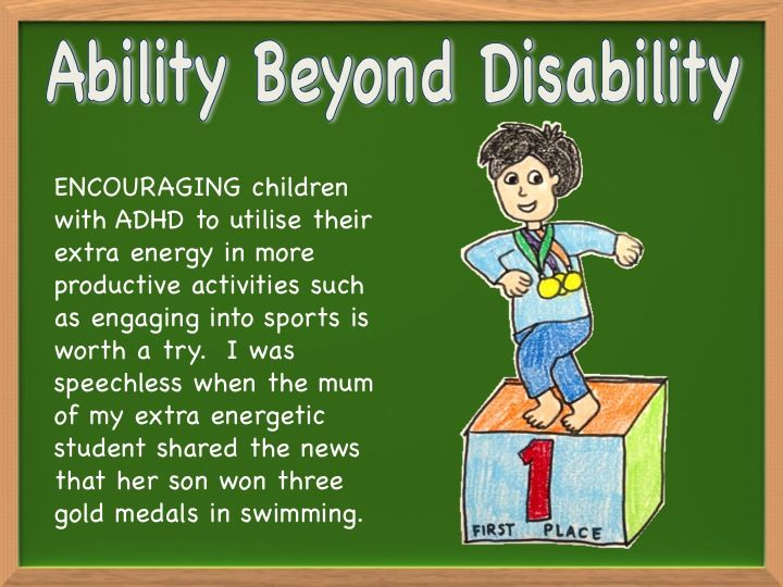 ENCOURAGING children with ADHD to utilise their extra energy in more productive activities such as engaging into sports is worth a try.  I was speechless when the mum of my extra energetic student shared the news that her son won three gold medals in swimming.