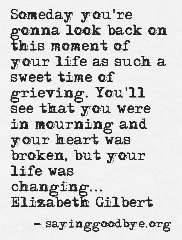 Someday you're gonna look back on this moment of your life as such a sweet time of of grieving.  You'll see that you were in mourning and your heart was broken, but your life was changing.  -Elizabeth Gilbert