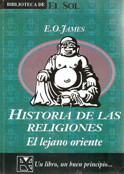 """JAMES, E.O. Historia de las Religiones: El lejano Oriente. Alianza Editorial, S.A. 1991 [Religiones de la India: La civilización del valle del Indo y su religión, La llegada de los arios, El sistema de castas, La religión de los Vedas, El brahmanismo, Los Upanisads, La reencarnación y la ley del karma, El hinduismo sectario, El Gita, El Jainismo, El Budismo, La Iluminación del Buda, El """"camino intermedio"""", La irrealidad del yo, El Nirvana, El Mahayana y ... / La religión en China y Japón]"""