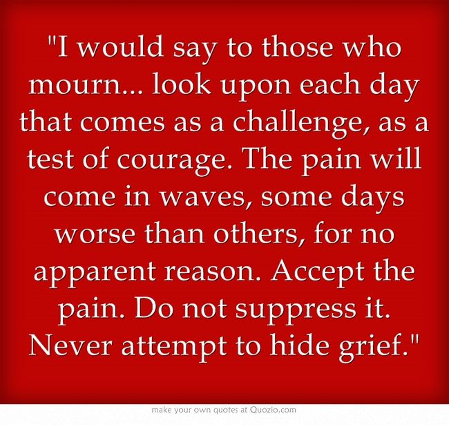 I would say to those who mourn... look upon each day that comes as a challenge, as a test of courage. The pain will come in waves, some days worse than others, for no apparent reason. Accept the pain. Do not suppress it. Never attempt to hide grief.