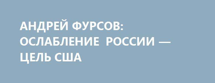 АНДРЕЙ ФУРСОВ: ОСЛАБЛЕНИЕ РОССИИ — ЦЕЛЬ США http://rusdozor.ru/2017/03/07/andrej-fursov-oslablenie-rossii-cel-ssha/  ВИДНЫЙ РОССИЙСКИЙ ИСТОРИК ПРИЗЫВАЕТ НЕ ПИТАТЬ ИЛЛЮЗИЙ ОТНОСИТЕЛЬНО БУДУЩЕЙ ПОЛИТИКИ ТРАМПА Фото: Pablo Martinez Monsivais/AP/TASS Год 2017-й —год нарастающих конфликтов. Хотя в марте уже поздновато делать прогнозы на предстоящий год, один из виднейших российских историков и политических мыслителей Андрей Фурсов ...