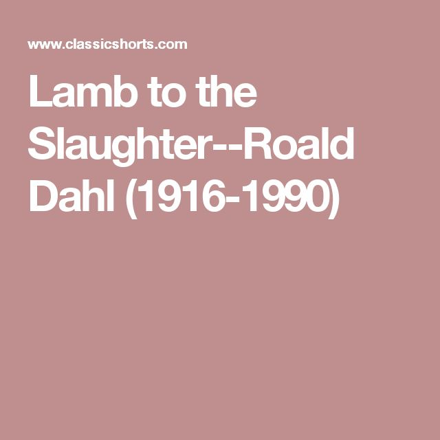 Lamb to the Slaughter--Roald Dahl (1916-1990)