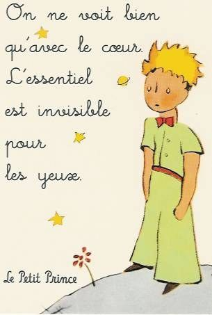 """Le petit prince"" It is only with the heart that one can see rightly; what is essential is invisible to the eye."