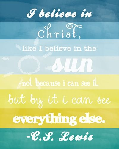 """I believe in Christ like I believe in the sun, not because I can see it, but by it I can see everything else."" CS Lewis:"