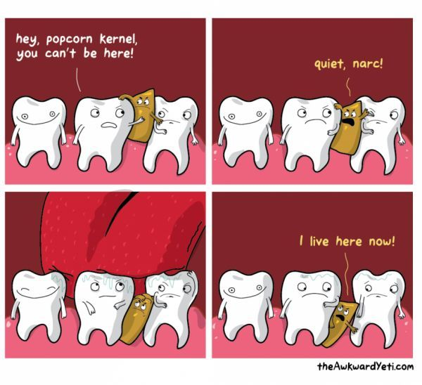 That annoying moment when a piece of popcorn kernel is stuck between your teeth! Try flossing to remove it.
