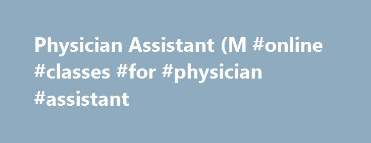 Physician Assistant (M #online #classes #for #physician #assistant http://philippines.nef2.com/physician-assistant-m-online-classes-for-physician-assistant/  # Seton Hill University Physician Assistant (M.S.) Make An Impact Physician assistants are health care professionals licensed to practice medicine under physician supervision. Seton Hill offers two degrees in physician assistant: a combined Bachelor of Science/Master of Science Program. and a Master of Science Program. Get the…