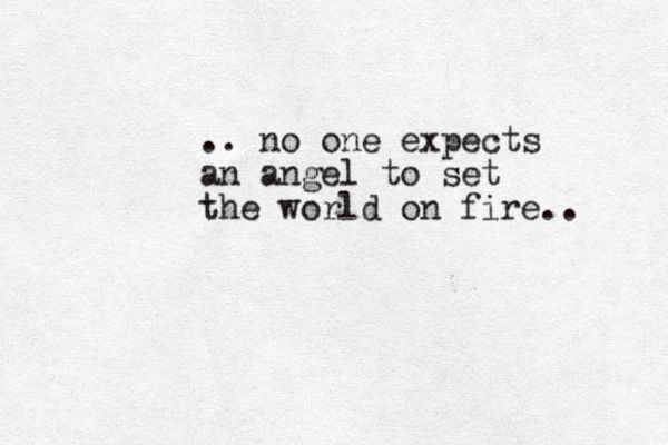 ... no one expects an angel to set the world on fire