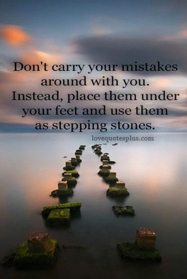 Don't carry your mistakes around with you. Instead, place them under your feet and use them as stepping stones.