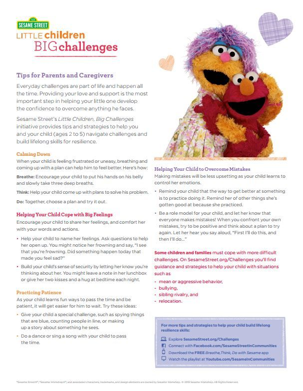 Sesame Street's Little Children, Big Challenges initiative provides tips and strategies to help you and your child (ages 2 to 5) navigate challenges and build lifelong skills for resilience. Download this FREE tip sheet and more at www.sesamestreet.org/challenges