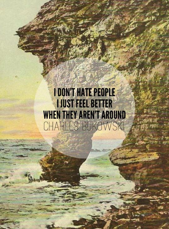 """""""I don't hate people, I just feel better when they aren't around"""" - Charles Bukowski"""