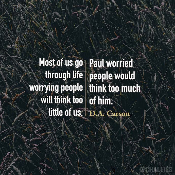 """""""Most of us go through life worrying people will think too little of us. Paul worried people would think too much of him."""" (D.A. Carson)"""