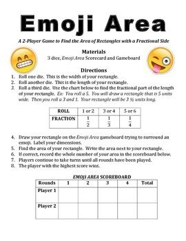Emoji Area is a 2-player game which allows students practice drawing and finding the area of rectangles with a fractional side.  Students roll three six sided dice to determine the width, length and fractional part of the length.  Students then draw and label the rectangle on the game board trying to surround an existing emoji before finding the area.