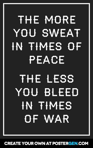 The more you sweat in times of peace  the less you bleed in times of war
