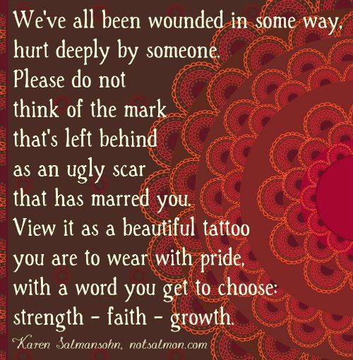 """""""We've all been wounded in some way, hurt deeply by someone. Please do not think of this mark that's left behind as an ugly scar that has marred you. View it as a beautiful tattoo you are to wear with pride, with a word you get to choose .... Strength ~ Faith ~ Growth."""" .☆☆☆"""