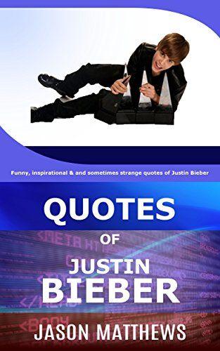 Quotes Of Justin Bieber: Funny, inspirational & and sometimes strange quotes of Justin Bieber by J Matthews http://www.amazon.com/dp/B01A0LRVMI/ref=cm_sw_r_pi_dp_NzfRwb0K3383E