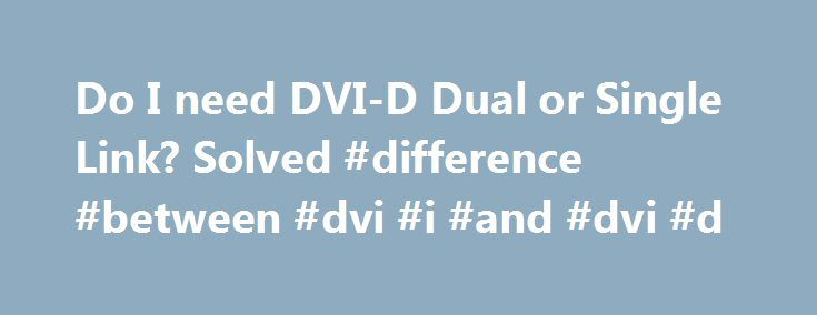 Do I need DVI-D Dual or Single Link? Solved #difference #between #dvi #i #and #dvi #d http://oakland.remmont.com/do-i-need-dvi-d-dual-or-single-link-solved-difference-between-dvi-i-and-dvi-d/  # Do I need DVI-D Dual or Single Link? Bianchi789 Jan 3, 2014, 3:33 PM Hi everyone, so I am going to connect three monitors sie by side together, my gpu is EVGA GeForce GTX 760 and it has 1 HDMI, 1 DVI-I, 1 DVI-D and 1 Displayport. I plan on connecting them through 1 HDMI and 2 DVI-Ds (I head a DVI-D…