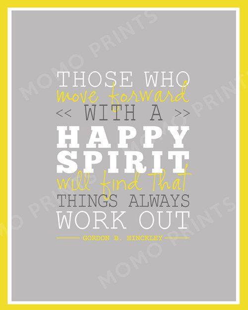 HAPPY SPIRIT by Gordon B. Hinckley Print  Always positive. Always a bright side. No other choice.