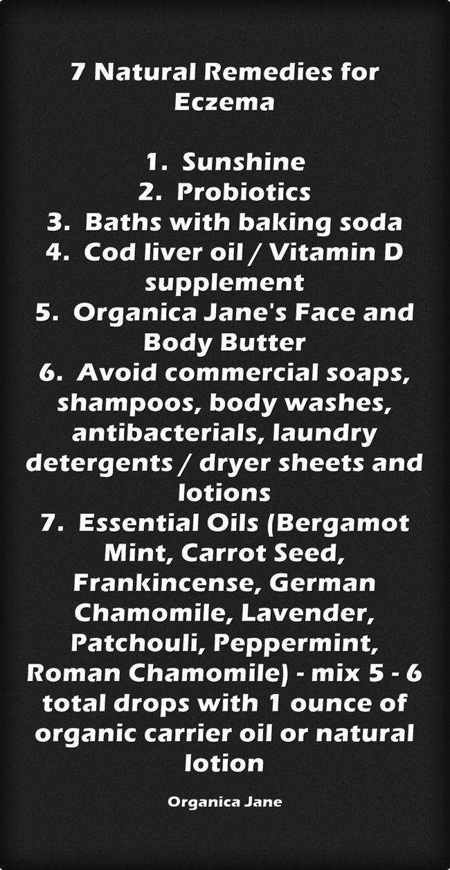 7 Natural Remedies for Eczema 1. Sunshine 2. Probiotics 3. Baths with baking soda 4. Cod liver oil / Vitamin D supplement 5. Organica Jane's Face and Body Butter 6. Avoid commercial soaps, shampoos, body washes, antibacterials, laundry detergents / dryer