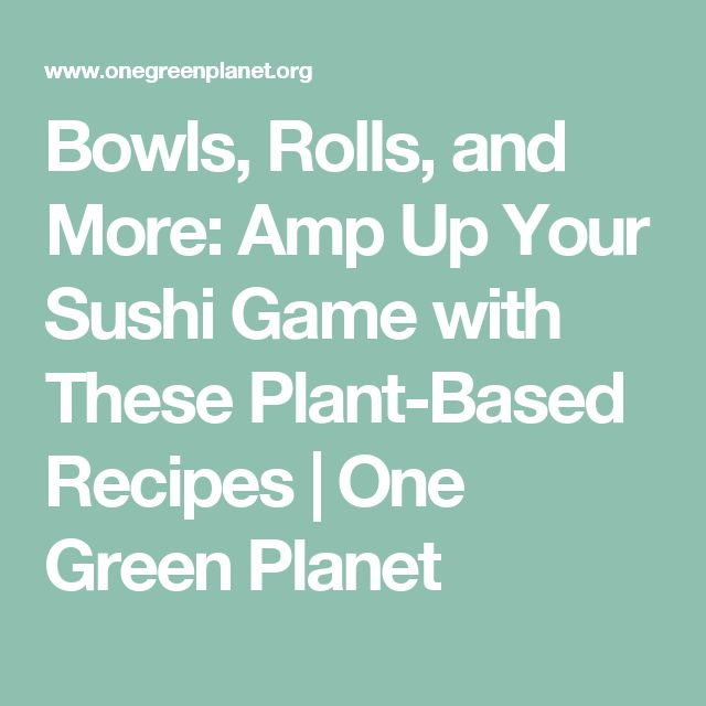 Bowls, Rolls, and More: Amp Up Your Sushi Game with These Plant-Based Recipes | One Green Planet
