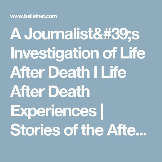A Journalist's Investigation of Life After Death l Life After Death Experiences | Stories of the Afterlife - Beliefnet