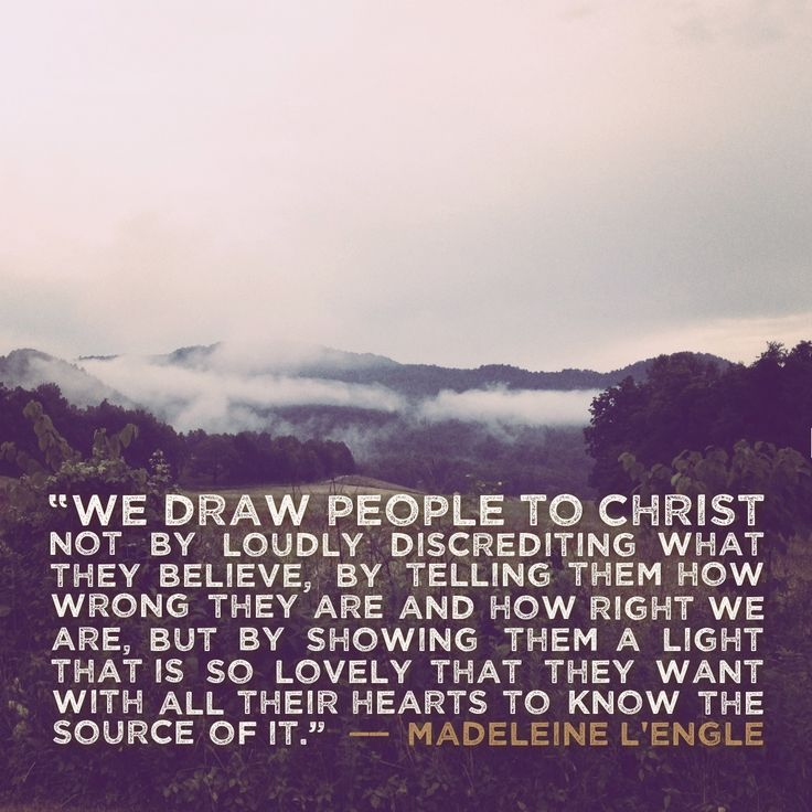 """""""We draw people to Christ not by loudly discrediting what they believe, by telling them how wrong they are and how right we are, but by showing them a light that is so lovely that they want with all their hearts to know the source of it."""" -- Madeleine L'Engle"""
