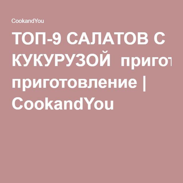 ТОП-9 САЛАТОВ С КУКУРУЗОЙ приготовление | CookandYou