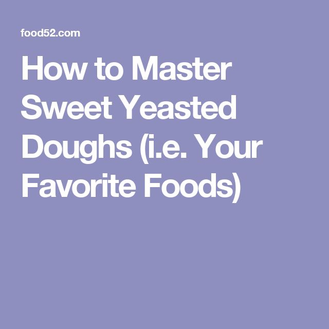 How to Master Sweet Yeasted Doughs (i.e. Your Favorite Foods)