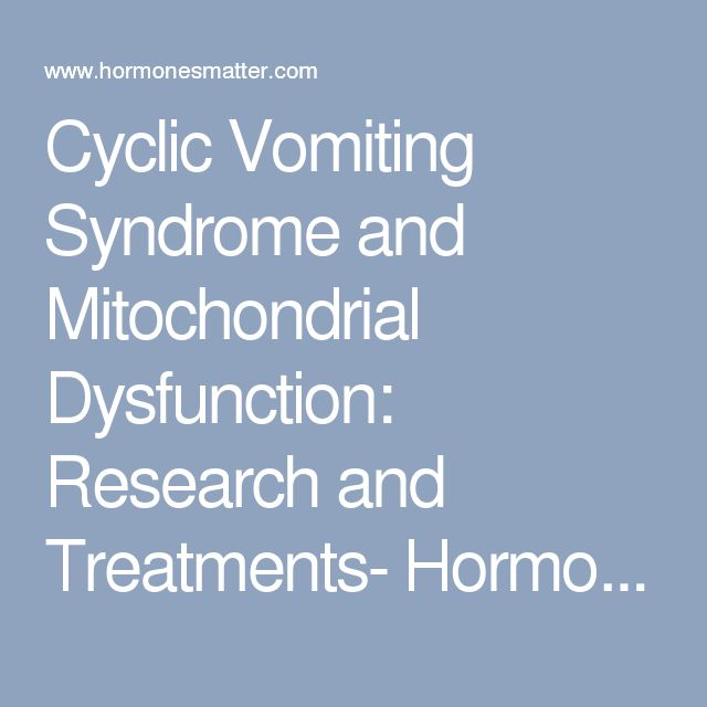 Cyclic Vomiting Syndrome and Mitochondrial Dysfunction: Research and Treatments- Hormones Matter