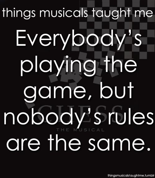 Things musicals taught me: Everybody's playing the game, but nobody's rules are the same    #Chess #Musical #Quote