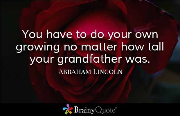 You have to do your own growing no matter how tall your grandfather was. - Abraham Lincoln