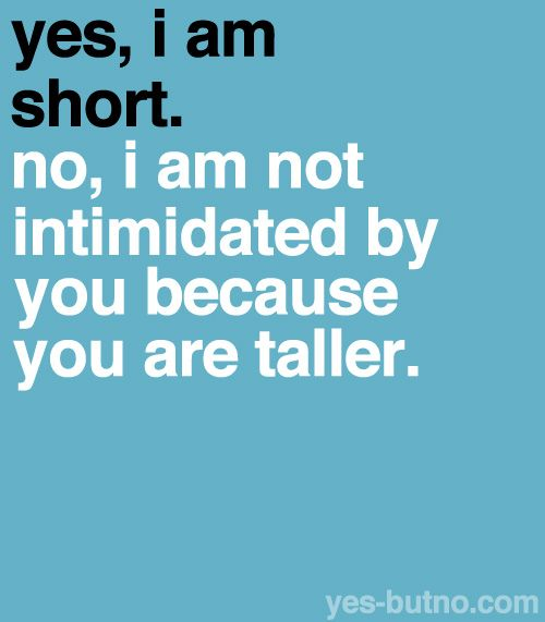 HAHAHA I've never heard of anything so ridiculous. So are all tall people in the world intimidating?? Loooool
