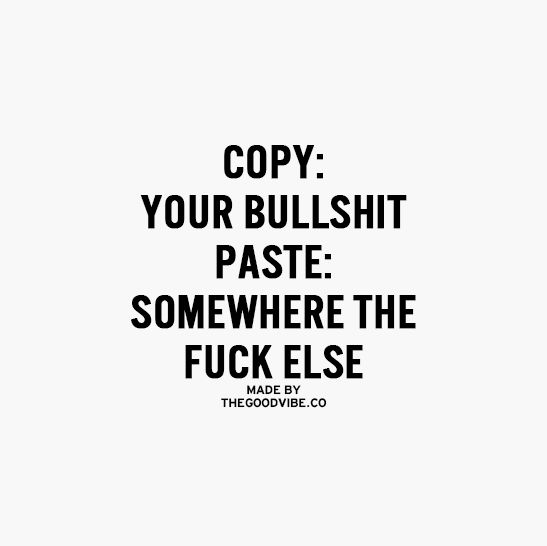 Copy: Your bullshit Paste: Somewhere the f*** else ~thegoodvibe.co
