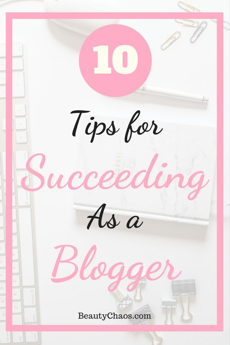 10 Tips for Succeeding as a Blogger   Beauty Chaos #blogging #bloggingtips #bloggingadvice