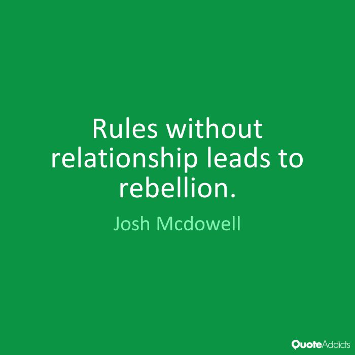 Rules without relationship leads to rebellion. - Josh Mcdowell #1