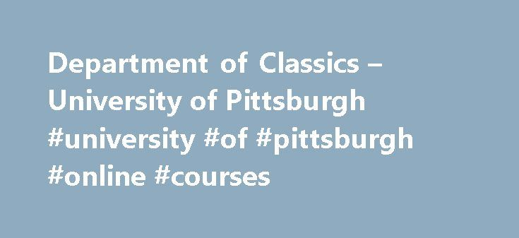 Department of Classics – University of Pittsburgh #university #of #pittsburgh #online #courses http://malta.remmont.com/department-of-classics-university-of-pittsburgh-university-of-pittsburgh-online-courses/  # 216 Cathedral of Learning Cicero and Utopia: The Ideal State and the Golden Age Tradition In De re publica and De legibus Cicero highlights the very real practical limits when it comes to implementing utopian models of the ideal state. In this paper I draw attention to Cicero s…