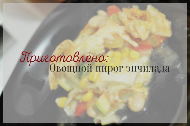Crazy Seeker's Report: Приготовлено: Овощной пирог энчилада